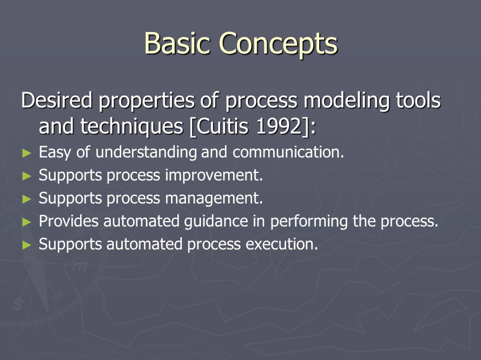 Basic Concepts Desired properties of process modeling tools and techniques [Cuitis 1992]: ► ► Easy of understanding and communication. ► ► Supports pr