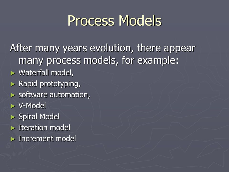 Process Models After many years evolution, there appear many process models, for example: ► Waterfall model, ► Rapid prototyping, ► software automatio