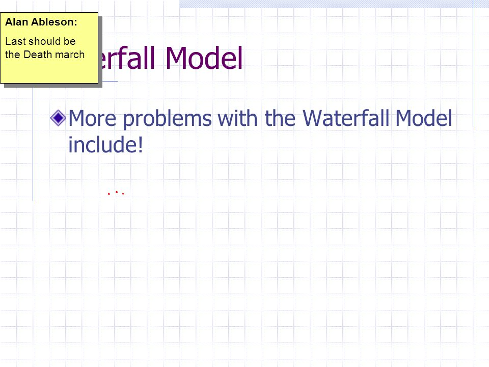 Waterfall Model More problems with the Waterfall Model include.