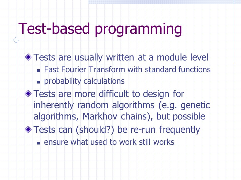 Test-based programming Tests are usually written at a module level Fast Fourier Transform with standard functions probability calculations Tests are more difficult to design for inherently random algorithms (e.g.
