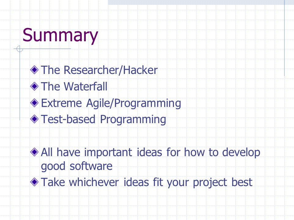 Summary The Researcher/Hacker The Waterfall Extreme Agile/Programming Test-based Programming All have important ideas for how to develop good software Take whichever ideas fit your project best