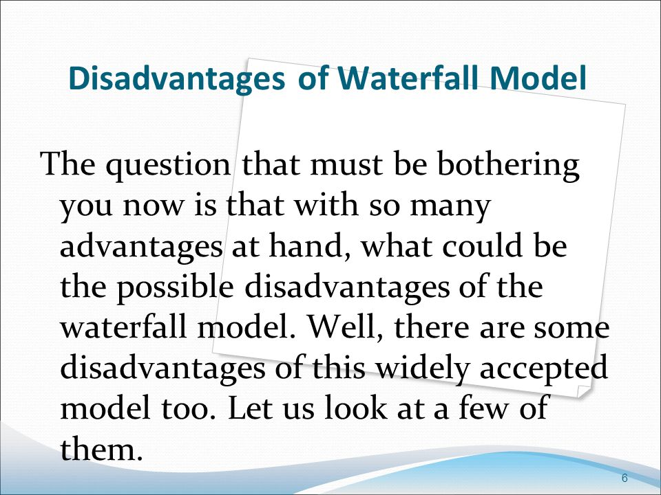 6 Disadvantages of Waterfall Model The question that must be bothering you now is that with so many advantages at hand, what could be the possible disadvantages of the waterfall model.