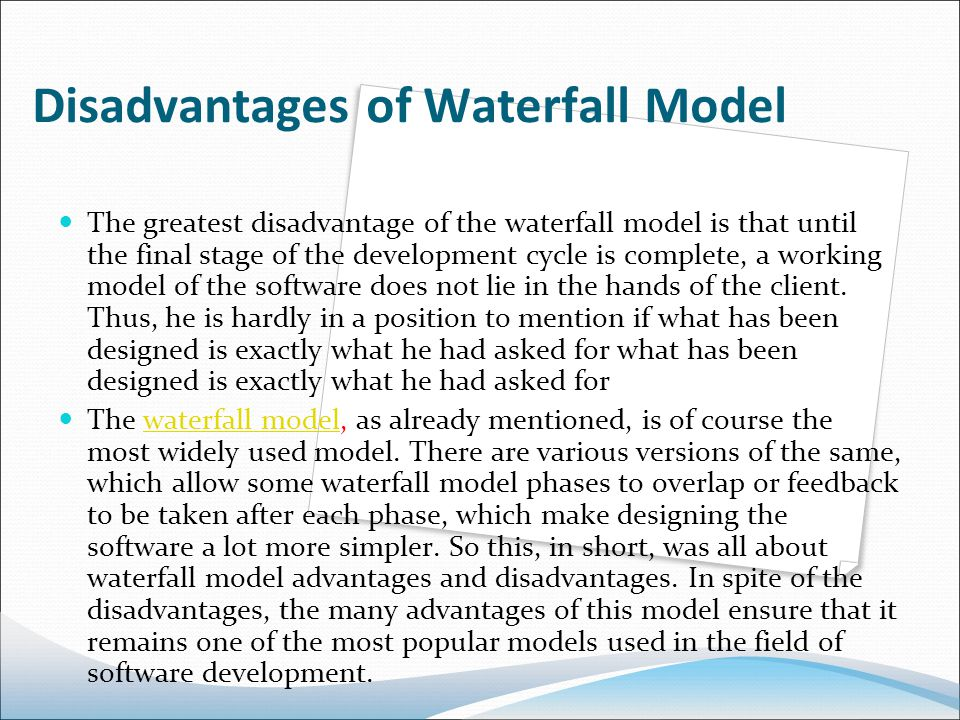 Disadvantages of Waterfall Model The greatest disadvantage of the waterfall model is that until the final stage of the development cycle is complete, a working model of the software does not lie in the hands of the client.