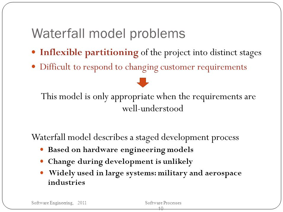 Software Engineering, 2011Software Processes 10 Waterfall model problems Inflexible partitioning of the project into distinct stages Difficult to respond to changing customer requirements This model is only appropriate when the requirements are well-understood Waterfall model describes a staged development process Based on hardware engineering models Change during development is unlikely Widely used in large systems: military and aerospace industries