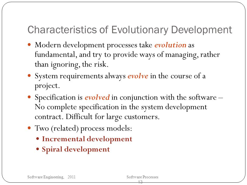 Software Engineering, 2011Software Processes 13 Characteristics of Evolutionary Development Modern development processes take evolution as fundamental, and try to provide ways of managing, rather than ignoring, the risk.