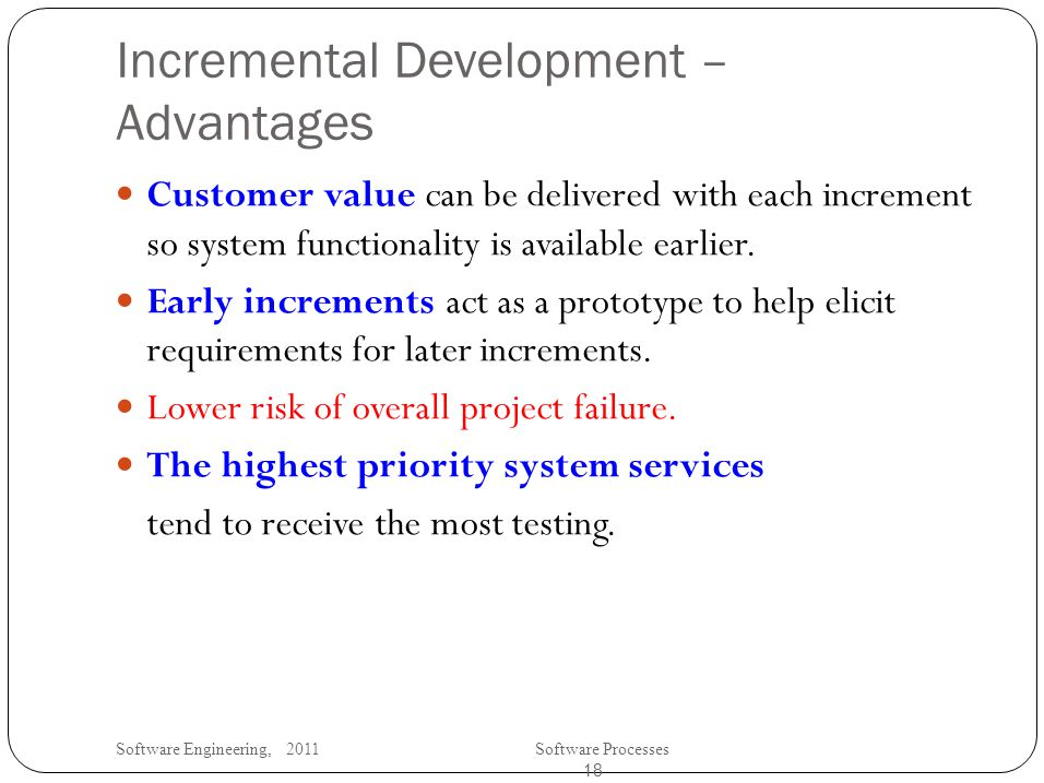 Software Engineering, 2011Software Processes 18 Incremental Development – Advantages Customer value can be delivered with each increment so system functionality is available earlier.