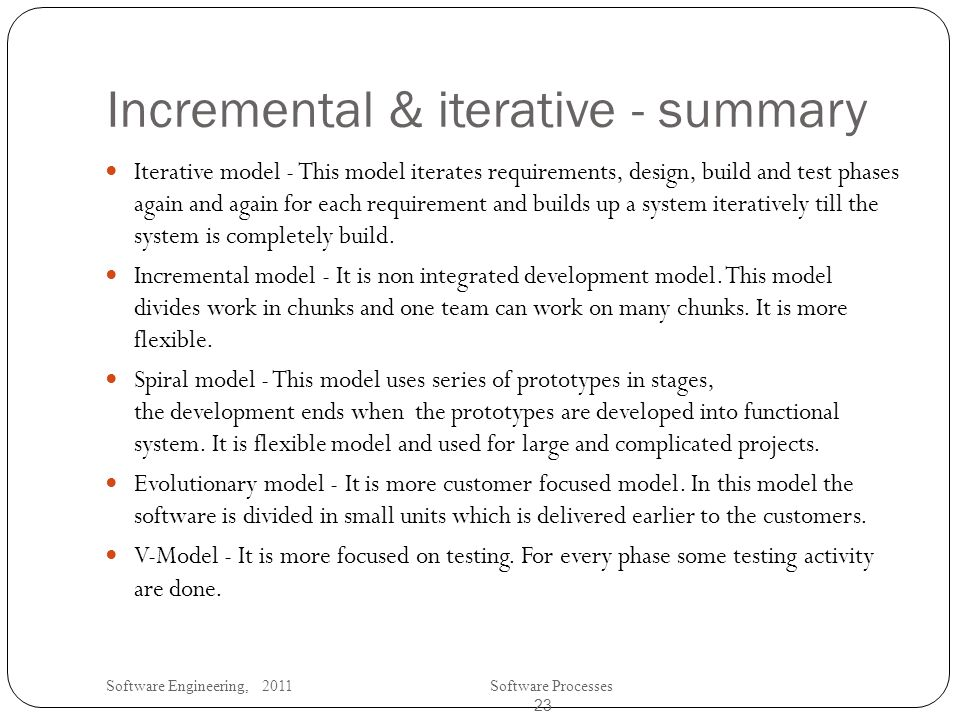 Software Engineering, 2011Software Processes 23 Incremental & iterative - summary Iterative model - This model iterates requirements, design, build and test phases again and again for each requirement and builds up a system iteratively till the system is completely build.