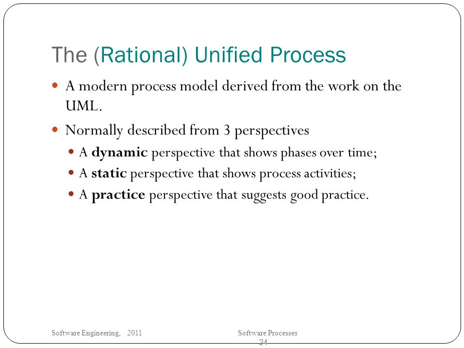 Software Engineering, 2011Software Processes 24 The (Rational) Unified Process A modern process model derived from the work on the UML.