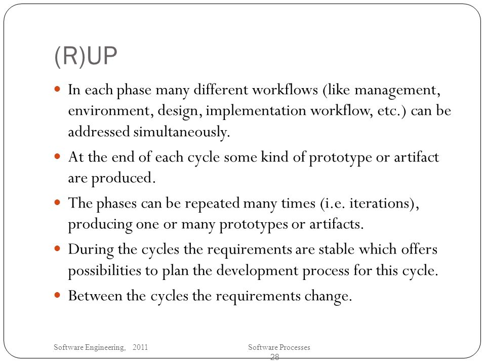 Software Engineering, 2011Software Processes 28 (R)UP In each phase many different workflows (like management, environment, design, implementation workflow, etc.) can be addressed simultaneously.