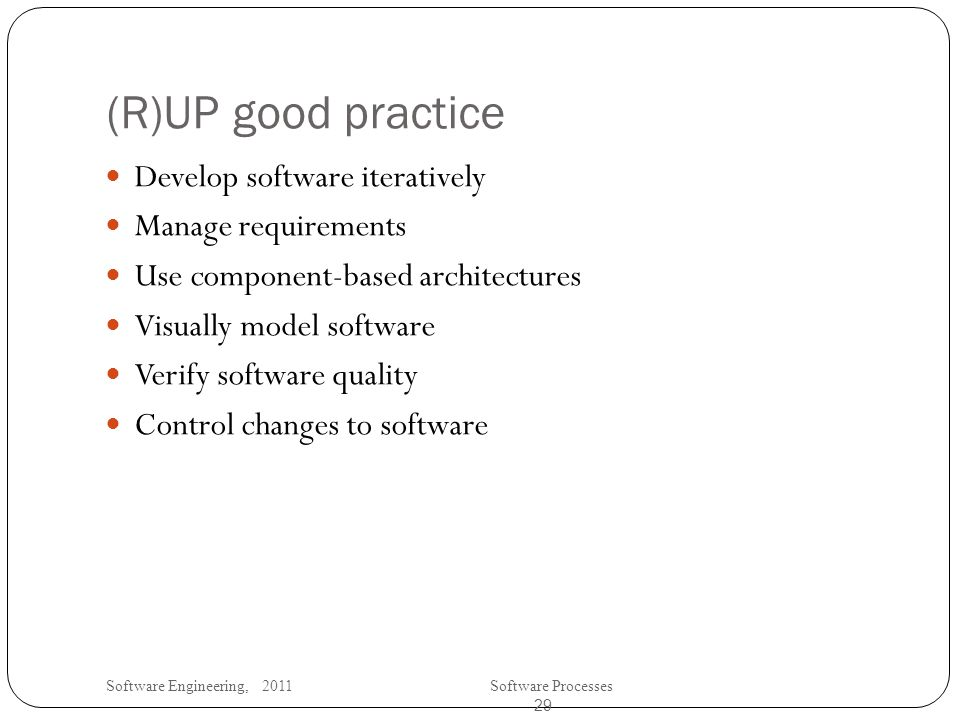 Software Engineering, 2011Software Processes 29 (R)UP good practice Develop software iteratively Manage requirements Use component-based architectures Visually model software Verify software quality Control changes to software