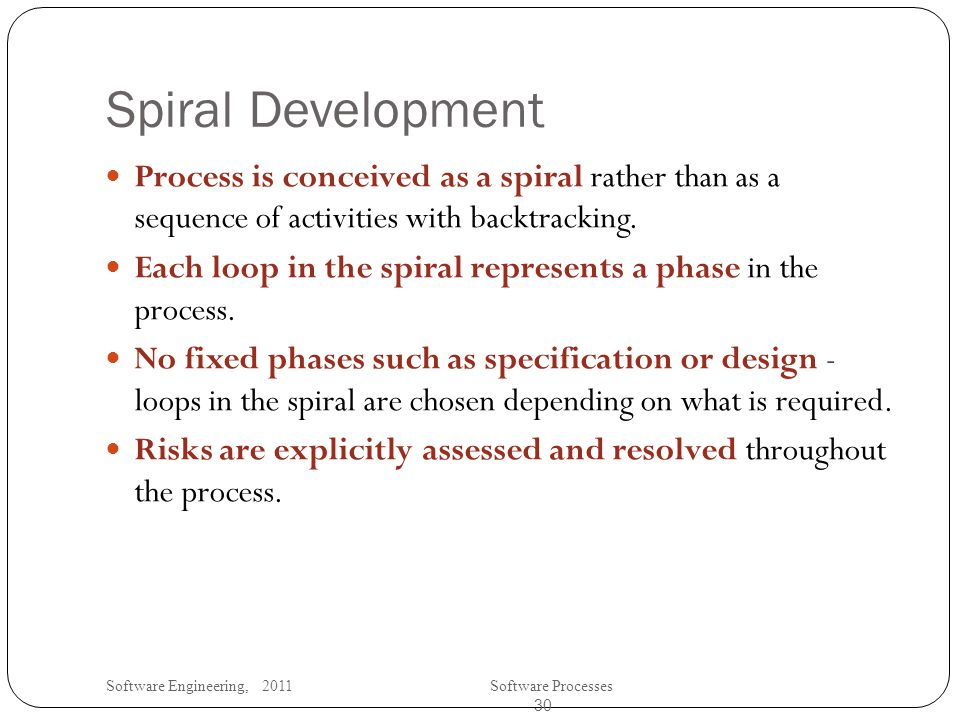 Software Engineering, 2011Software Processes 30 Spiral Development Process is conceived as a spiral rather than as a sequence of activities with backtracking.