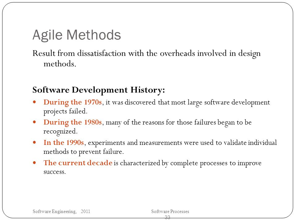 Software Engineering, 2011Software Processes 33 Agile Methods Result from dissatisfaction with the overheads involved in design methods.