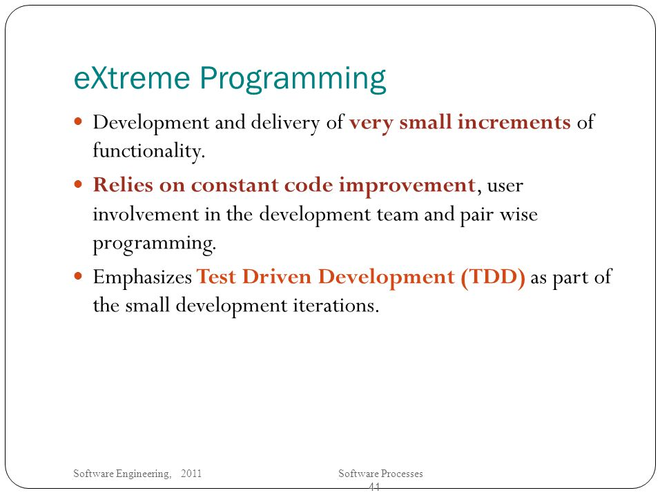 Software Engineering, 2011Software Processes 41 eXtreme Programming Development and delivery of very small increments of functionality.