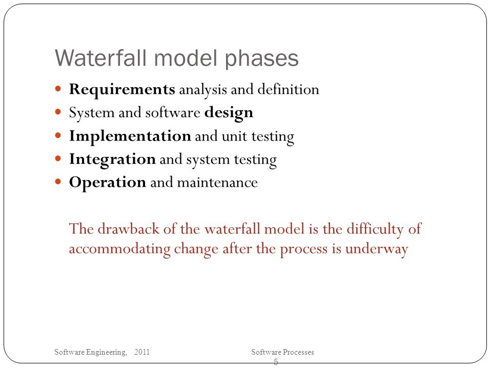 Software Engineering, 2011Software Processes 5 Waterfall model phases Requirements analysis and definition System and software design Implementation and unit testing Integration and system testing Operation and maintenance The drawback of the waterfall model is the difficulty of accommodating change after the process is underway