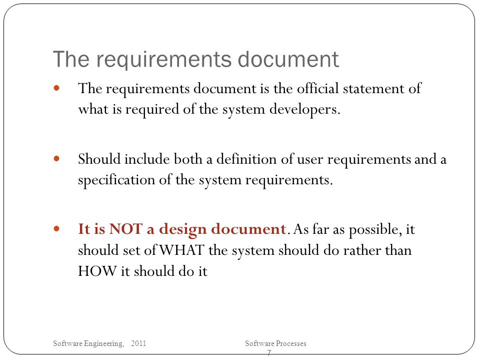 Software Engineering, 2011Software Processes 7 The requirements document The requirements document is the official statement of what is required of the system developers.