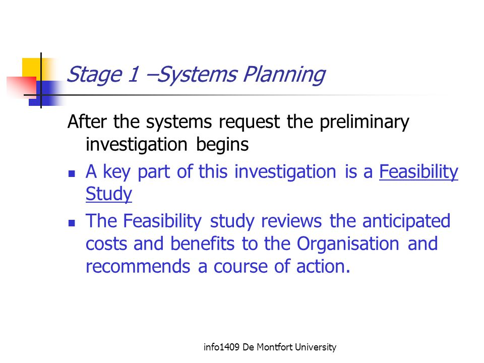 info1409 De Montfort University Stage 1 –Systems Planning After the systems request the preliminary investigation begins A key part of this investigation is a Feasibility Study The Feasibility study reviews the anticipated costs and benefits to the Organisation and recommends a course of action.