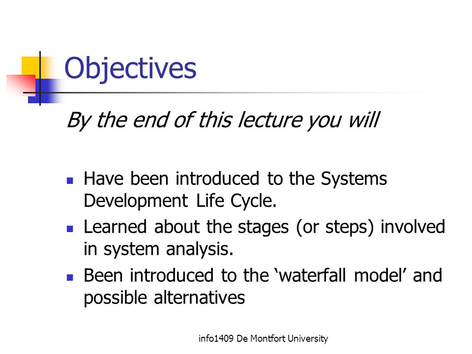 info1409 De Montfort University Objectives By the end of this lecture you will Have been introduced to the Systems Development Life Cycle.
