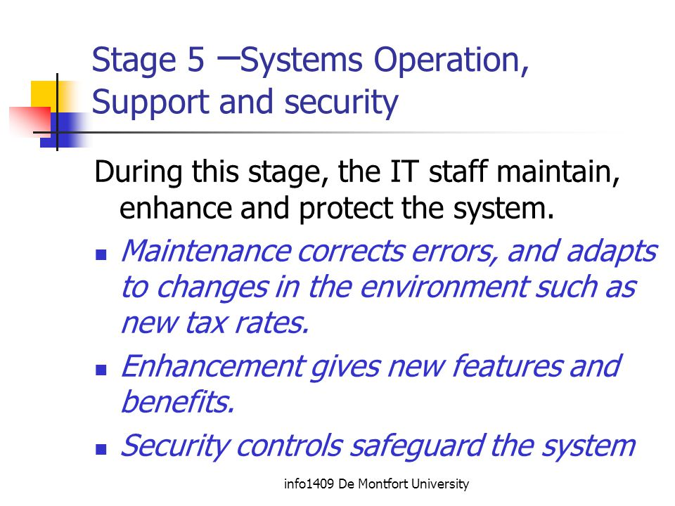 info1409 De Montfort University Stage 5 – Systems Operation, Support and security During this stage, the IT staff maintain, enhance and protect the system.