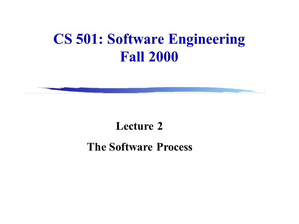 CS 501: Software Engineering Fall 2000 Lecture 2 The Software Process