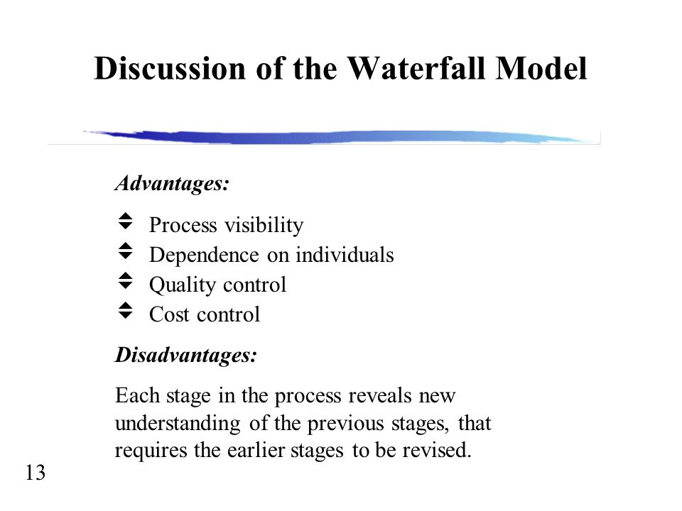 13 Discussion of the Waterfall Model Advantages:  Process visibility  Dependence on individuals  Quality control  Cost control Disadvantages: Each stage in the process reveals new understanding of the previous stages, that requires the earlier stages to be revised.