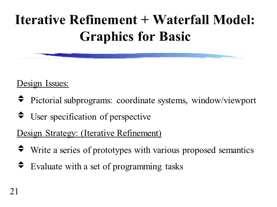 21 Iterative Refinement + Waterfall Model: Graphics for Basic Design Issues:  Pictorial subprograms: coordinate systems, window/viewport  User specification of perspective Design Strategy: (Iterative Refinement)  Write a series of prototypes with various proposed semantics  Evaluate with a set of programming tasks