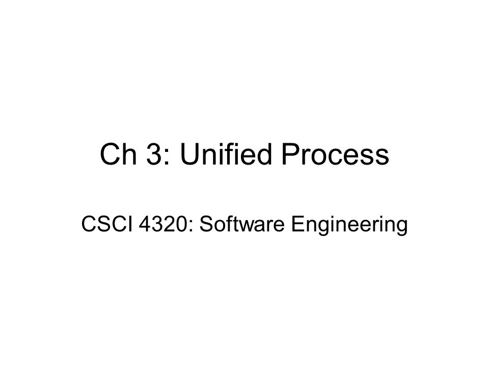 Ch 3: Unified Process CSCI 4320: Software Engineering