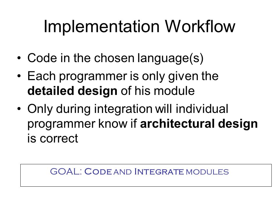Implementation Workflow Code in the chosen language(s) Each programmer is only given the detailed design of his module Only during integration will individual programmer know if architectural design is correct GOAL: Code and Integrate modules