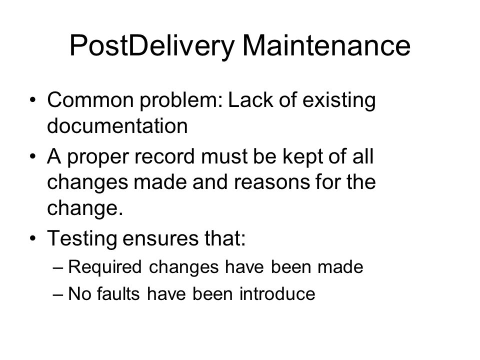 PostDelivery Maintenance Common problem: Lack of existing documentation A proper record must be kept of all changes made and reasons for the change.