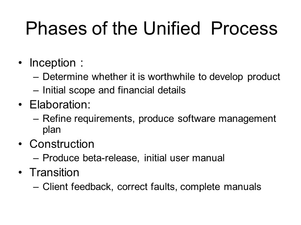 Phases of the Unified Process Inception : –Determine whether it is worthwhile to develop product –Initial scope and financial details Elaboration: –Refine requirements, produce software management plan Construction –Produce beta-release, initial user manual Transition –Client feedback, correct faults, complete manuals