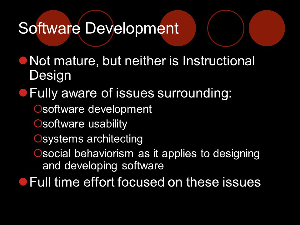 Software Development Not mature, but neither is Instructional Design Fully aware of issues surrounding:  software development  software usability  systems architecting  social behaviorism as it applies to designing and developing software Full time effort focused on these issues
