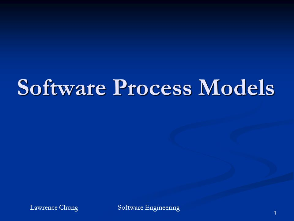 1 Software Process Models Lawrence ChungSoftware Engineering