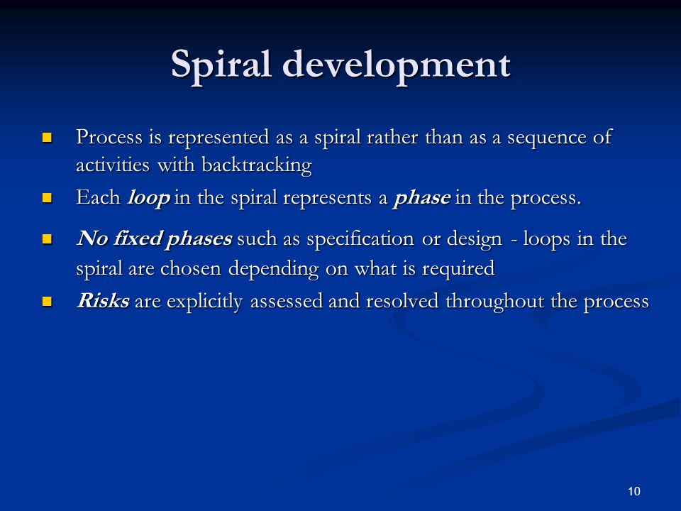 10 Spiral development Process is represented as a spiral rather than as a sequence of activities with backtracking Process is represented as a spiral rather than as a sequence of activities with backtracking Each loop in the spiral represents a phase in the process.