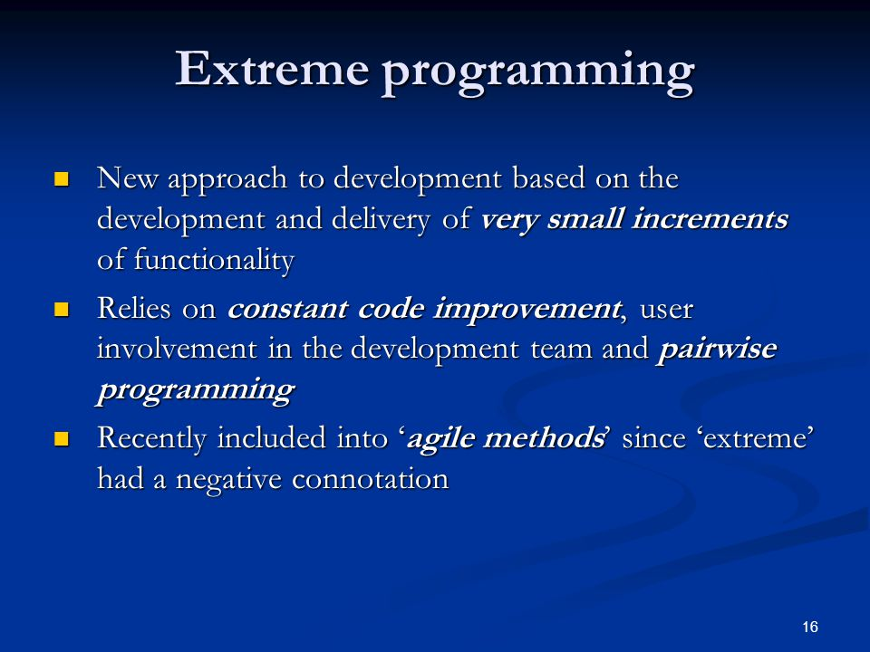 16 Extreme programming New approach to development based on the development and delivery of very small increments of functionality New approach to development based on the development and delivery of very small increments of functionality Relies on constant code improvement, user involvement in the development team and pairwise programming Relies on constant code improvement, user involvement in the development team and pairwise programming Recently included into 'agile methods' since 'extreme' had a negative connotation Recently included into 'agile methods' since 'extreme' had a negative connotation
