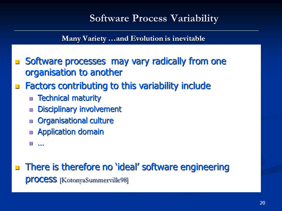 20 Software Process Variability Many Variety …and Evolution is inevitable Software processes may vary radically from one organisation to another Software processes may vary radically from one organisation to another Factors contributing to this variability include Factors contributing to this variability include Technical maturity Technical maturity Disciplinary involvement Disciplinary involvement Organisational culture Organisational culture Application domain Application domain … There is therefore no 'ideal' software engineering process [KotonyaSummerville98] There is therefore no 'ideal' software engineering process [KotonyaSummerville98]