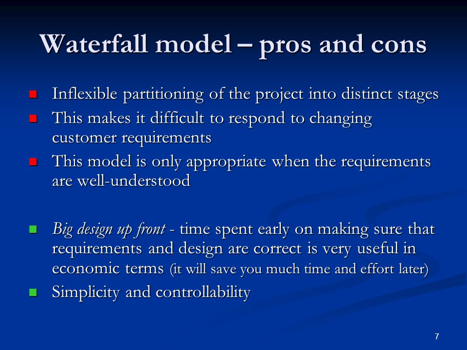 7 Waterfall model – pros and cons Inflexible partitioning of the project into distinct stages Inflexible partitioning of the project into distinct stages This makes it difficult to respond to changing customer requirements This makes it difficult to respond to changing customer requirements This model is only appropriate when the requirements are well-understood This model is only appropriate when the requirements are well-understood Big design up front - time spent early on making sure that requirements and design are correct is very useful in economic terms (it will save you much time and effort later) Big design up front - time spent early on making sure that requirements and design are correct is very useful in economic terms (it will save you much time and effort later) Simplicity and controllability Simplicity and controllability