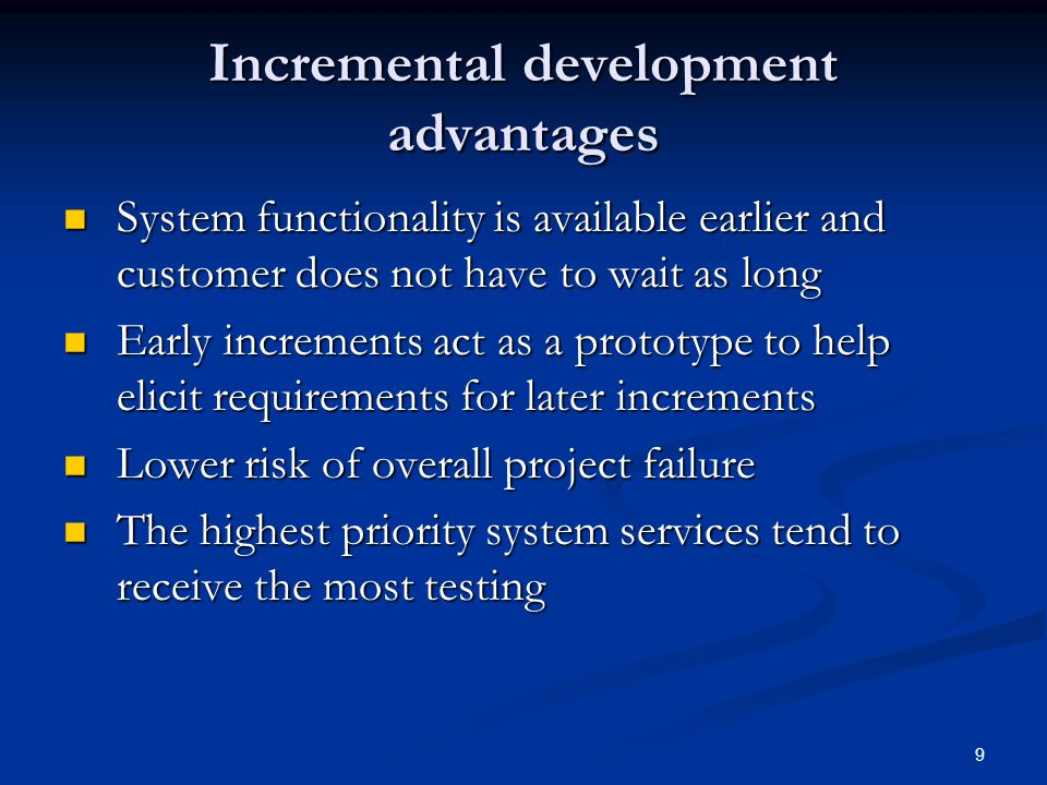 9 Incremental development advantages System functionality is available earlier and customer does not have to wait as long System functionality is available earlier and customer does not have to wait as long Early increments act as a prototype to help elicit requirements for later increments Early increments act as a prototype to help elicit requirements for later increments Lower risk of overall project failure Lower risk of overall project failure The highest priority system services tend to receive the most testing The highest priority system services tend to receive the most testing
