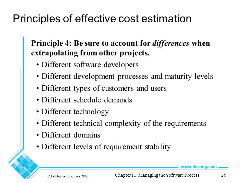 © Lethbridge/Laganière 2005 Chapter 11: Managing the Software Process26 Principles of effective cost estimation Principle 4: Be sure to account for differences when extrapolating from other projects.