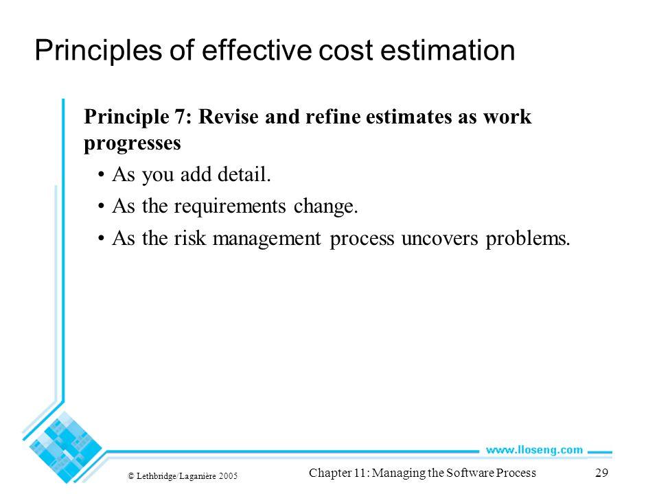 © Lethbridge/Laganière 2005 Chapter 11: Managing the Software Process29 Principles of effective cost estimation Principle 7: Revise and refine estimates as work progresses As you add detail.