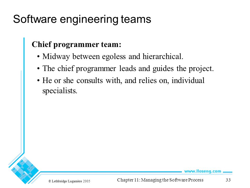 © Lethbridge/Laganière 2005 Chapter 11: Managing the Software Process33 Software engineering teams Chief programmer team: Midway between egoless and hierarchical.