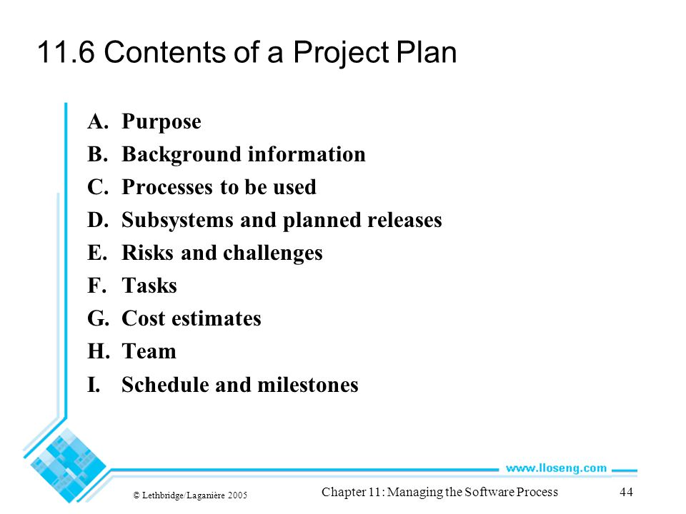 © Lethbridge/Laganière 2005 Chapter 11: Managing the Software Process44 11.6 Contents of a Project Plan A.Purpose B.Background information C.Processes to be used D.Subsystems and planned releases E.Risks and challenges F.Tasks G.Cost estimates H.Team I.Schedule and milestones