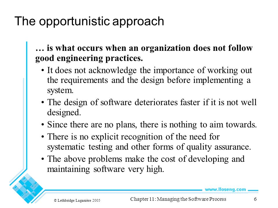 © Lethbridge/Laganière 2005 Chapter 11: Managing the Software Process6 The opportunistic approach … is what occurs when an organization does not follow good engineering practices.
