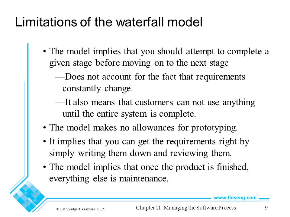 © Lethbridge/Laganière 2005 Chapter 11: Managing the Software Process9 Limitations of the waterfall model The model implies that you should attempt to complete a given stage before moving on to the next stage —Does not account for the fact that requirements constantly change.