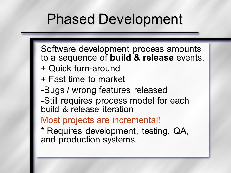 Phased Development Software development process amounts to a sequence of build & release events. + Quick turn-around + Fast time to market -Bugs / wro