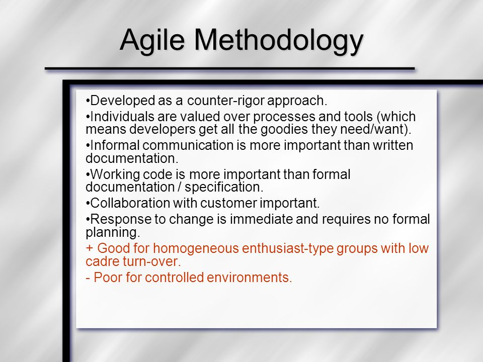 Agile Methodology Developed as a counter-rigor approach. Individuals are valued over processes and tools (which means developers get all the goodies t