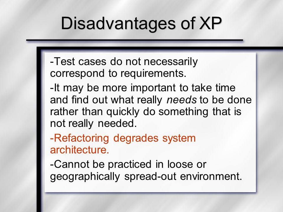 Disadvantages of XP -Test cases do not necessarily correspond to requirements. -It may be more important to take time and find out what really needs t