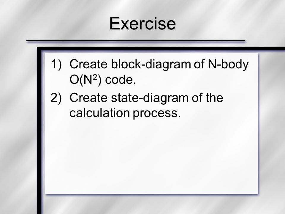 Exercise 1)Create block-diagram of N-body O(N 2 ) code. 2)Create state-diagram of the calculation process.