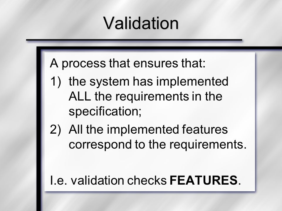 Validation A process that ensures that: 1)the system has implemented ALL the requirements in the specification; 2)All the implemented features corresp