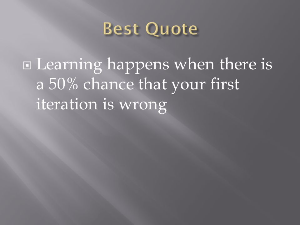  Learning happens when there is a 50% chance that your first iteration is wrong