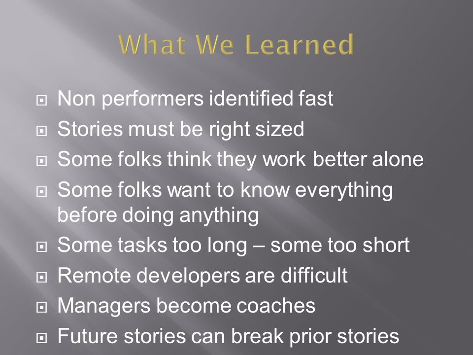  Non performers identified fast  Stories must be right sized  Some folks think they work better alone  Some folks want to know everything before doing anything  Some tasks too long – some too short  Remote developers are difficult  Managers become coaches  Future stories can break prior stories