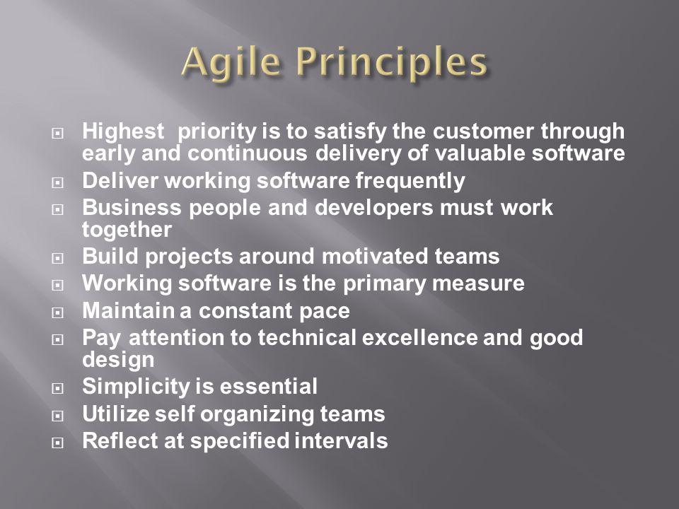  Highest priority is to satisfy the customer through early and continuous delivery of valuable software  Deliver working software frequently  Business people and developers must work together  Build projects around motivated teams  Working software is the primary measure  Maintain a constant pace  Pay attention to technical excellence and good design  Simplicity is essential  Utilize self organizing teams  Reflect at specified intervals